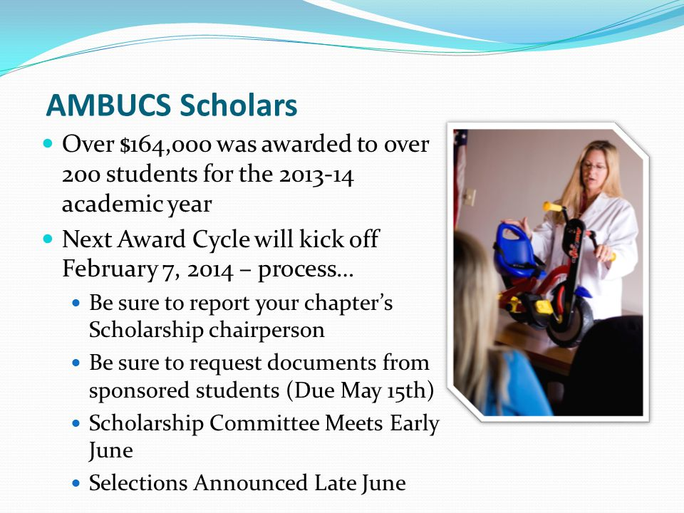 AMBUCS Scholars Over $164,000 was awarded to over 200 students for the 2013-14 academic year Next Award Cycle will kick off February 7, 2014 – process… Be sure to report your chapters Scholarship chairperson Be sure to request documents from sponsored students (Due May 15th) Scholarship Committee Meets Early June Selections Announced Late June
