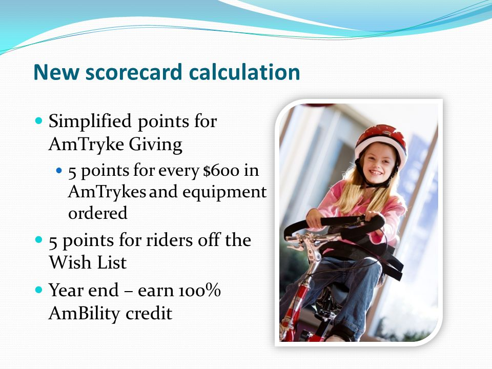 New scorecard calculation Simplified points for AmTryke Giving 5 points for every $600 in AmTrykes and equipment ordered 5 points for riders off the W