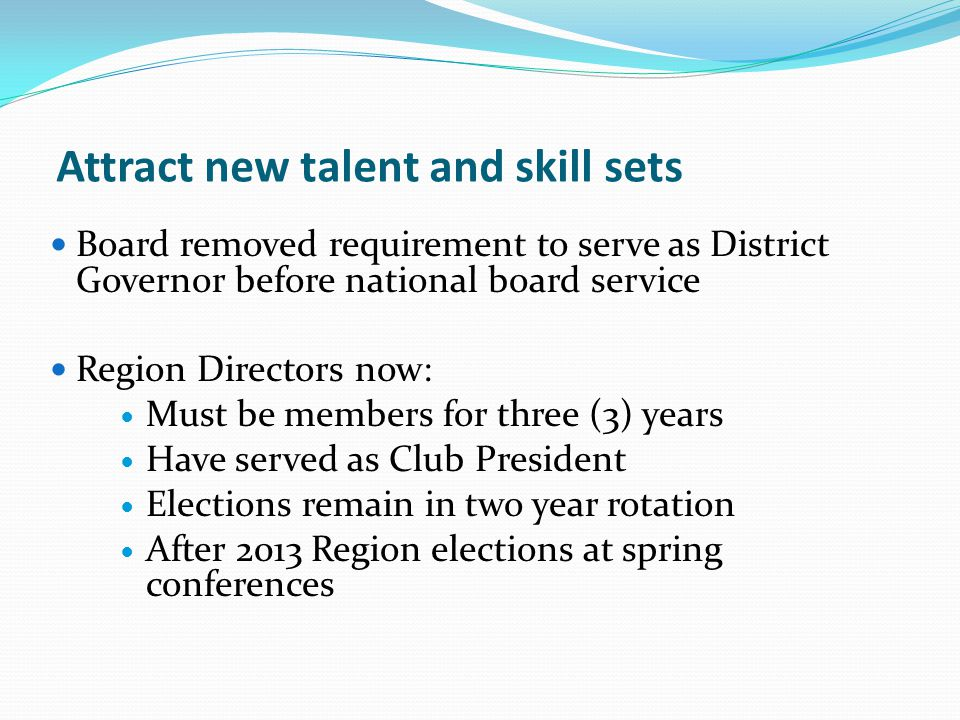 Attract new talent and skill sets Board removed requirement to serve as District Governor before national board service Region Directors now: Must be