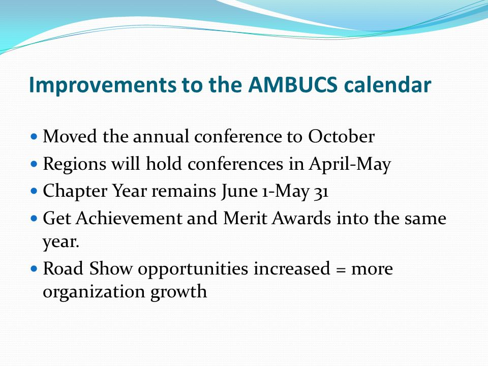 Improvements to the AMBUCS calendar Moved the annual conference to October Regions will hold conferences in April-May Chapter Year remains June 1-May 31 Get Achievement and Merit Awards into the same year.