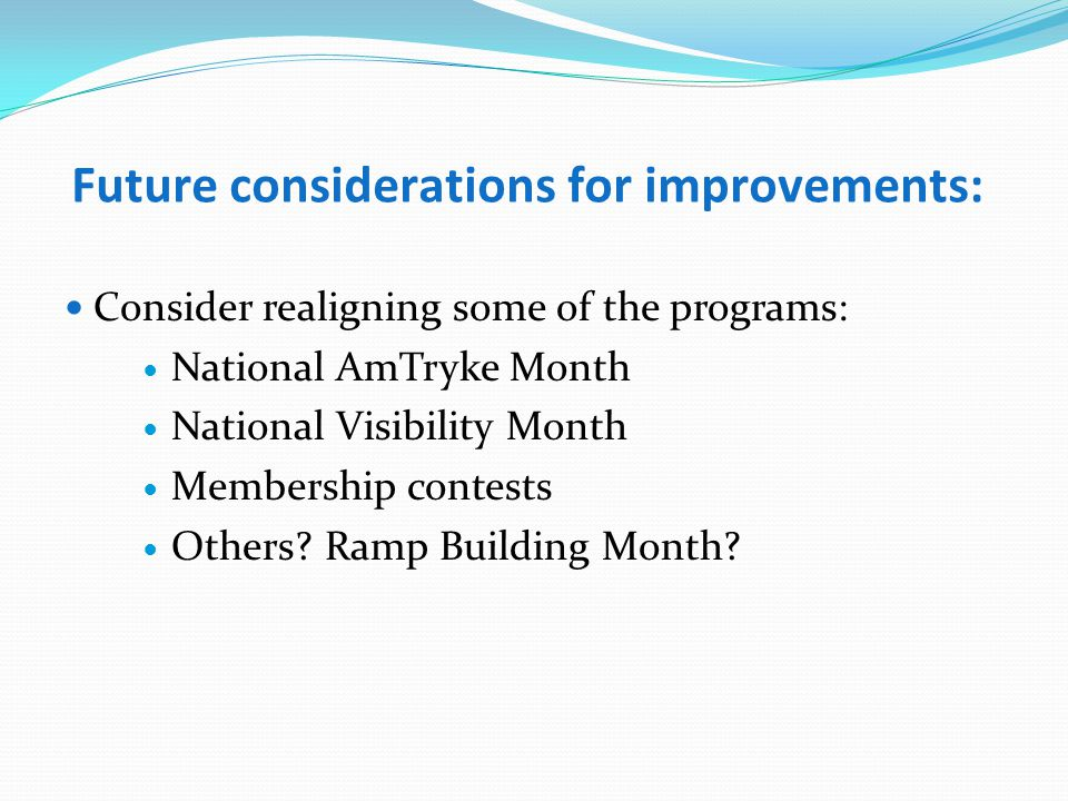 Future considerations for improvements: Consider realigning some of the programs: National AmTryke Month National Visibility Month Membership contests Others.