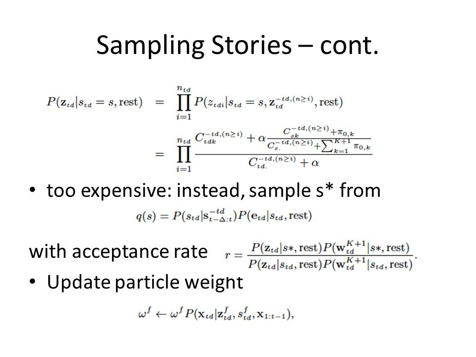 Sampling Stories – cont. too expensive: instead, sample s* from with acceptance rate Update particle weight