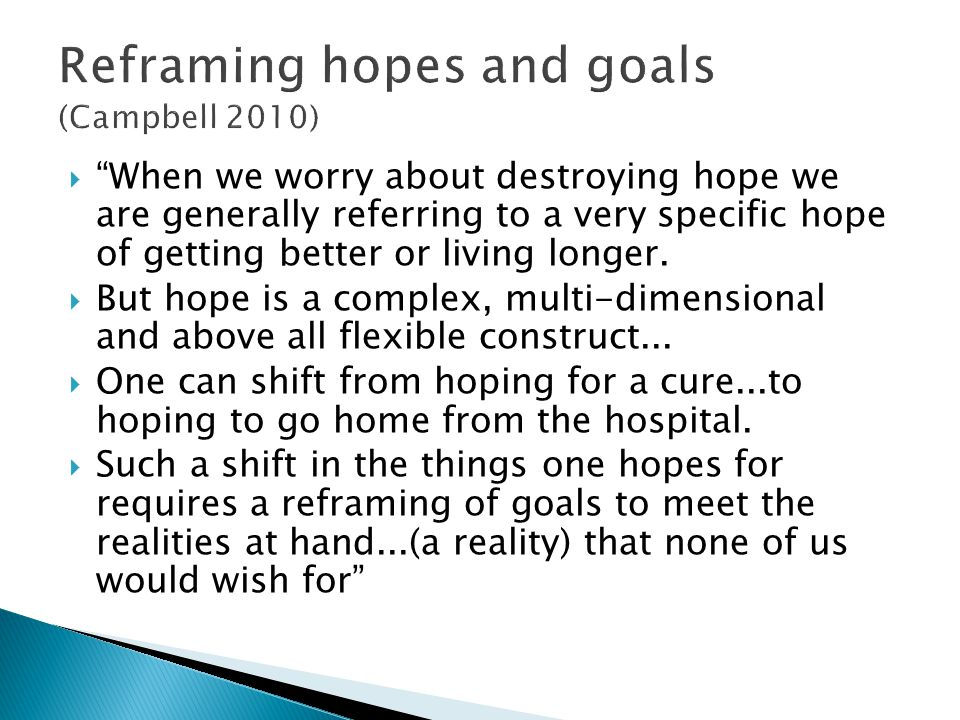 When we worry about destroying hope we are generally referring to a very specific hope of getting better or living longer. But hope is a complex, mult