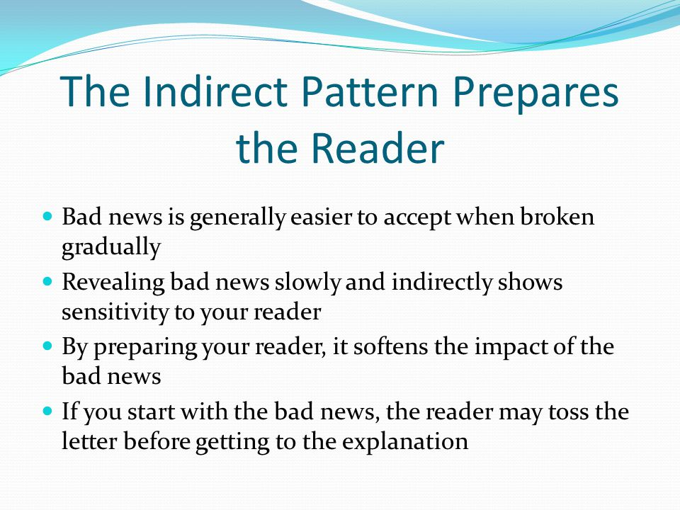 The Indirect Pattern Prepares the Reader Bad news is generally easier to accept when broken gradually Revealing bad news slowly and indirectly shows s