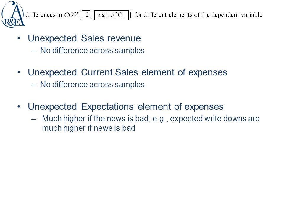 Unexpected Sales revenue –No difference across samples Unexpected Current Sales element of expenses –No difference across samples Unexpected Expectations element of expenses –Much higher if the news is bad; e.g., expected write downs are much higher if news is bad