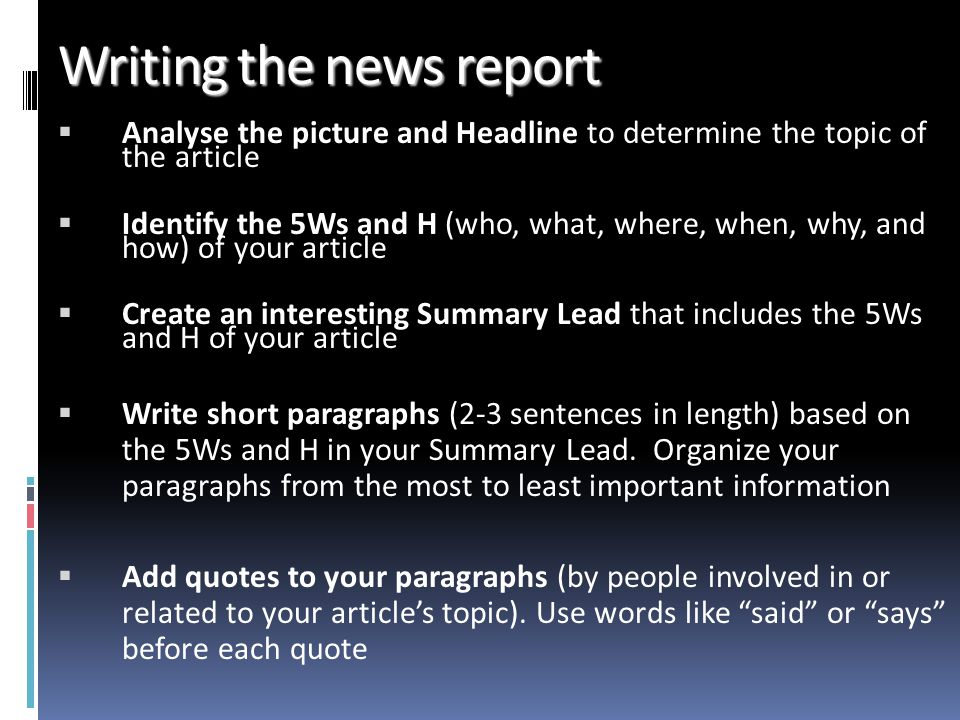 Writing the news report Analyse the picture and Headline to determine the topic of the article Identify the 5Ws and H (who, what, where, when, why, and how) of your article Create an interesting Summary Lead that includes the 5Ws and H of your article Write short paragraphs (2-3 sentences in length) based on the 5Ws and H in your Summary Lead.
