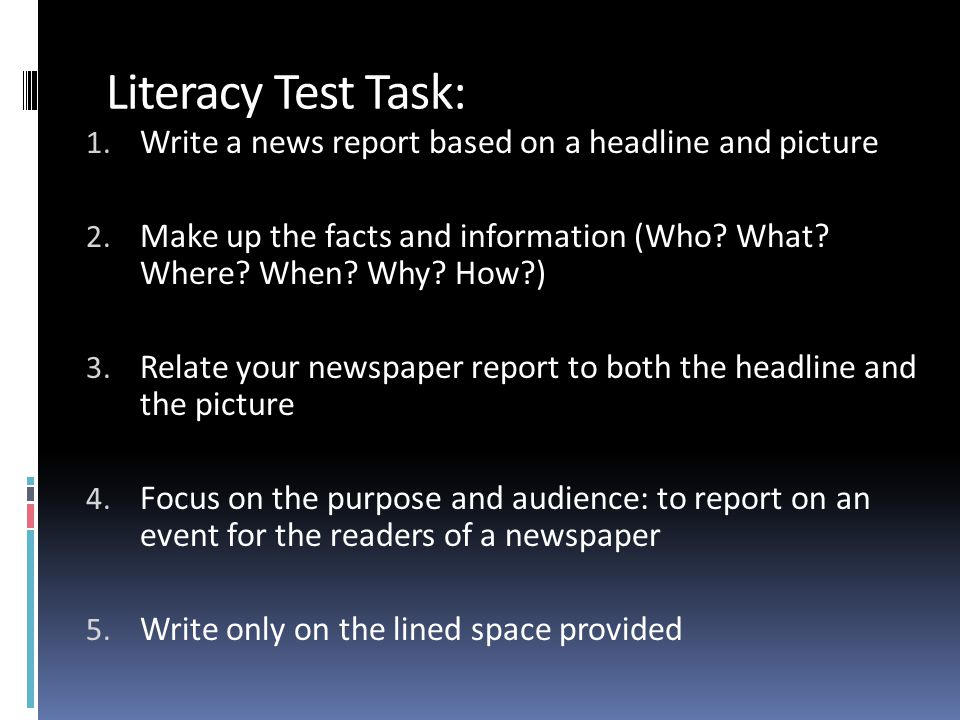 Literacy Test Task: 1. Write a news report based on a headline and picture 2. Make up the facts and information (Who? What? Where? When? Why? How?) 3.