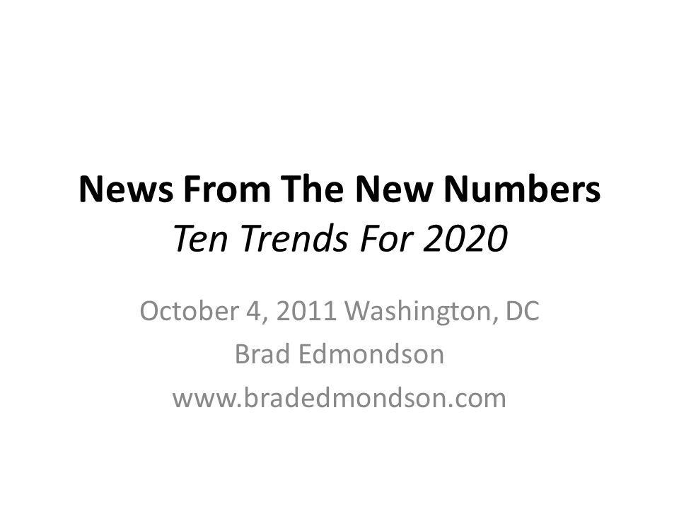 News From The New Numbers Ten Trends For 2020 October 4, 2011 Washington, DC Brad Edmondson www.bradedmondson.com