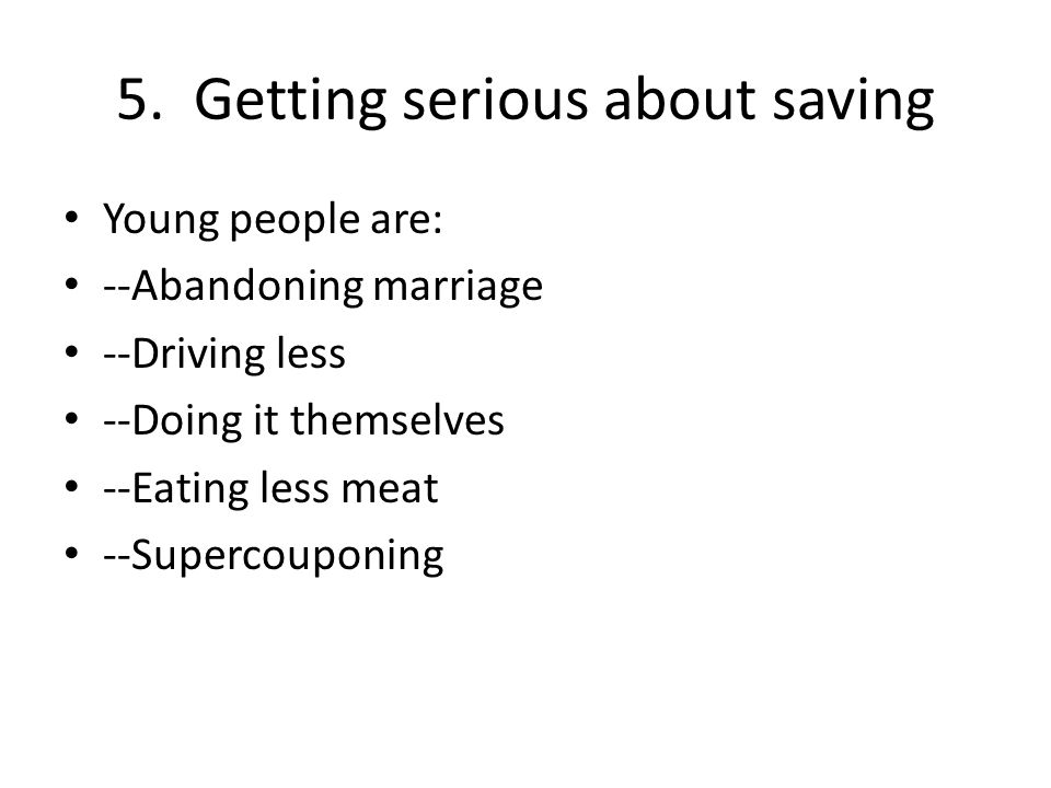 5. Getting serious about saving Young people are: --Abandoning marriage --Driving less --Doing it themselves --Eating less meat --Supercouponing