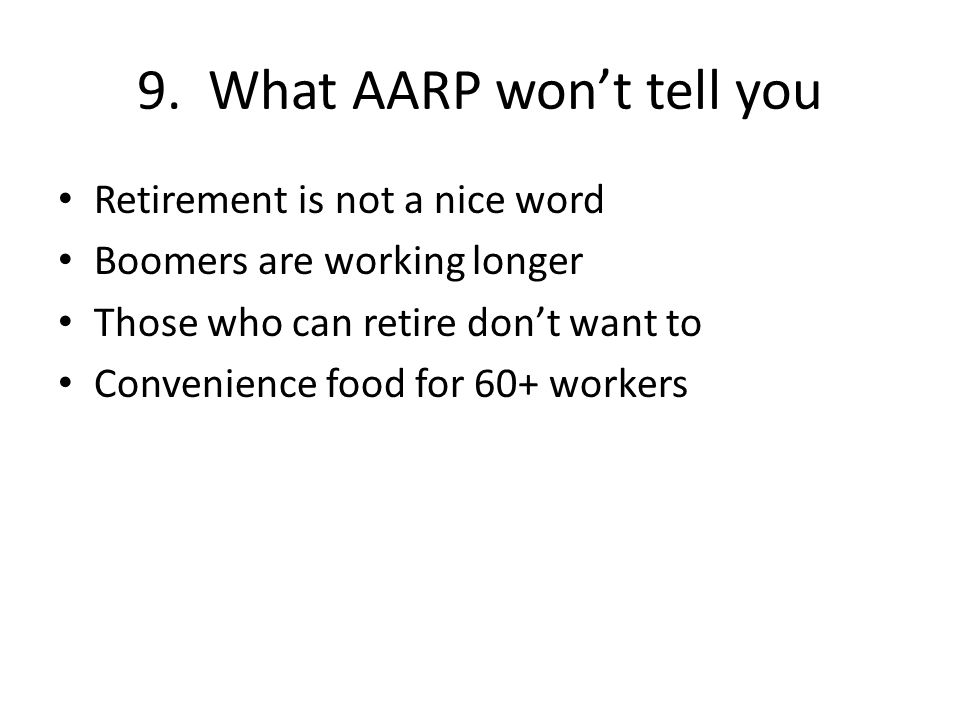 9. What AARP wont tell you Retirement is not a nice word Boomers are working longer Those who can retire dont want to Convenience food for 60+ workers