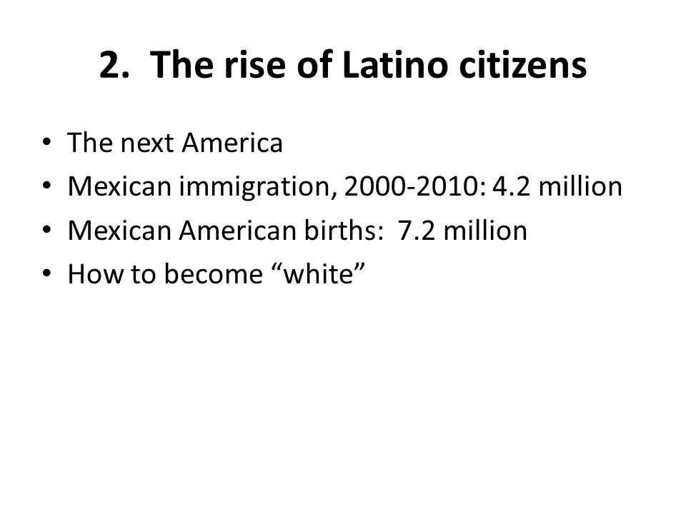 2. The rise of Latino citizens The next America Mexican immigration, 2000-2010: 4.2 million Mexican American births: 7.2 million How to become white