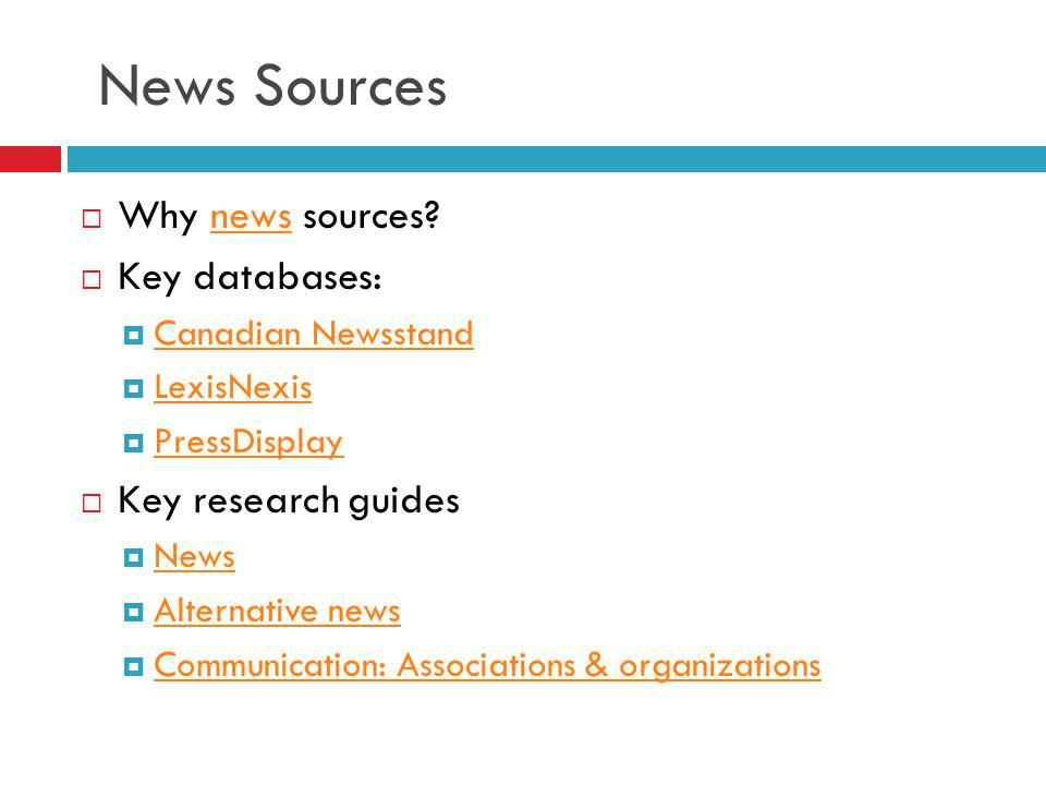 News Sources Why news sources?news Key databases: Canadian Newsstand LexisNexis PressDisplay Key research guides News Alternative news Communication:
