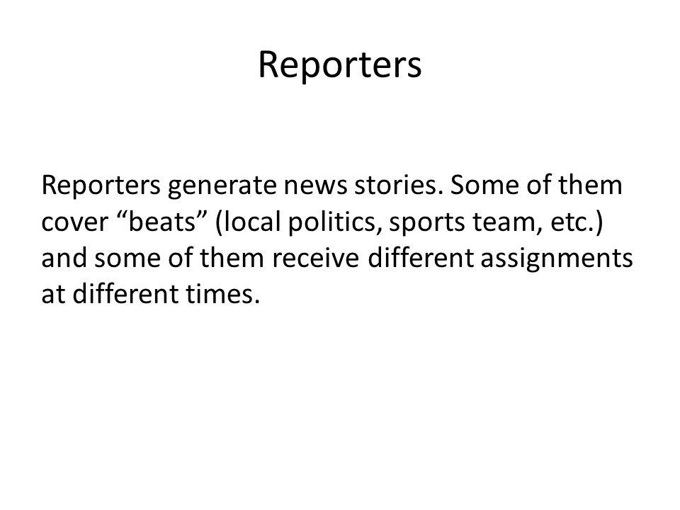 Reporters Reporters generate news stories.