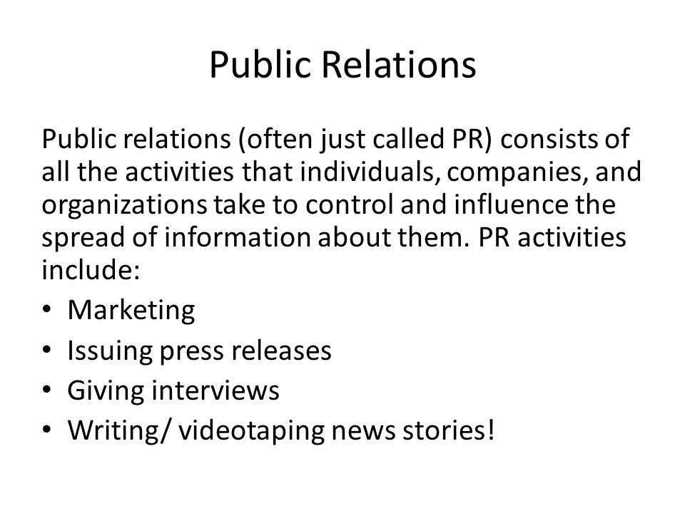 Public Relations Public relations (often just called PR) consists of all the activities that individuals, companies, and organizations take to control and influence the spread of information about them.
