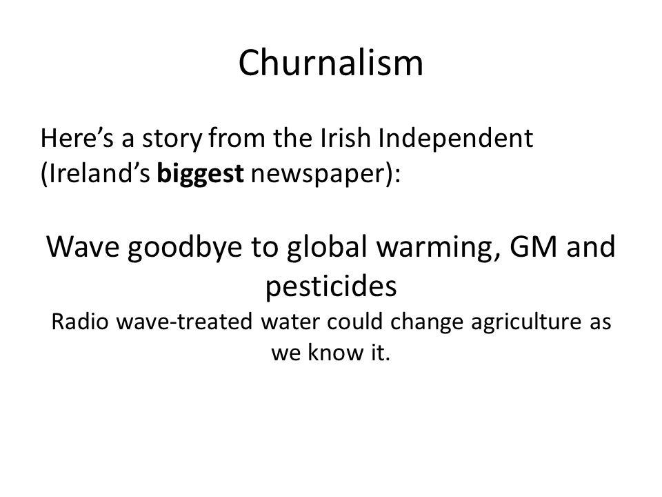 Churnalism Heres a story from the Irish Independent (Irelands biggest newspaper): Wave goodbye to global warming, GM and pesticides Radio wave-treated water could change agriculture as we know it.