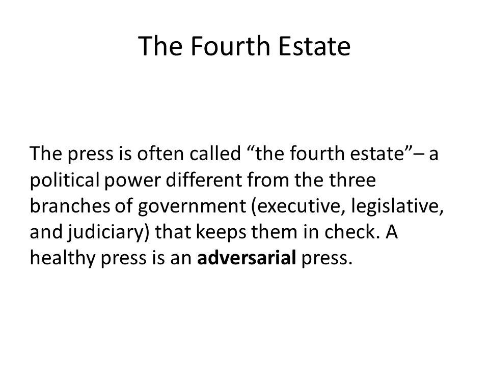 The Fourth Estate The press is often called the fourth estate– a political power different from the three branches of government (executive, legislative, and judiciary) that keeps them in check.