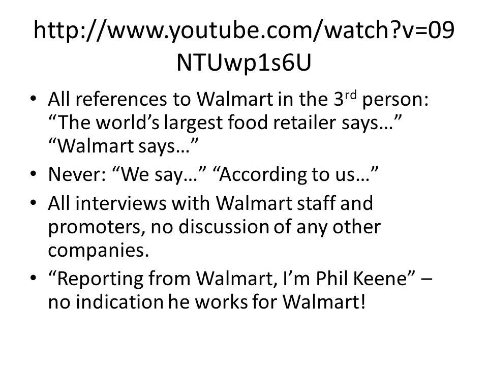 http://www.youtube.com/watch v=09 NTUwp1s6U All references to Walmart in the 3 rd person: The worlds largest food retailer says… Walmart says… Never: We say… According to us… All interviews with Walmart staff and promoters, no discussion of any other companies.