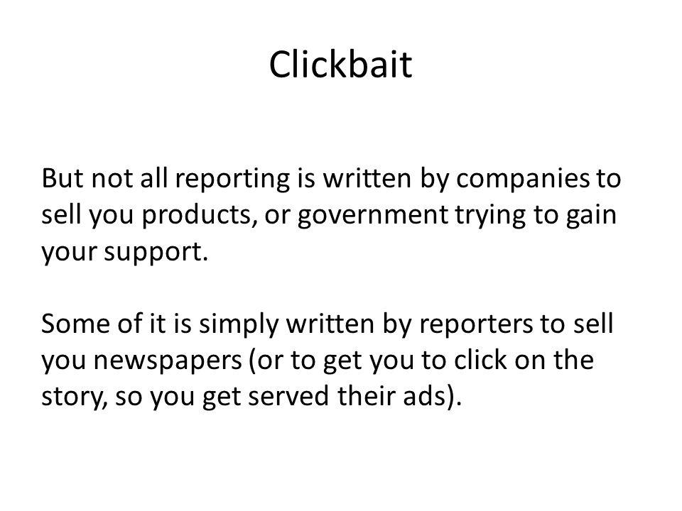 Clickbait But not all reporting is written by companies to sell you products, or government trying to gain your support.