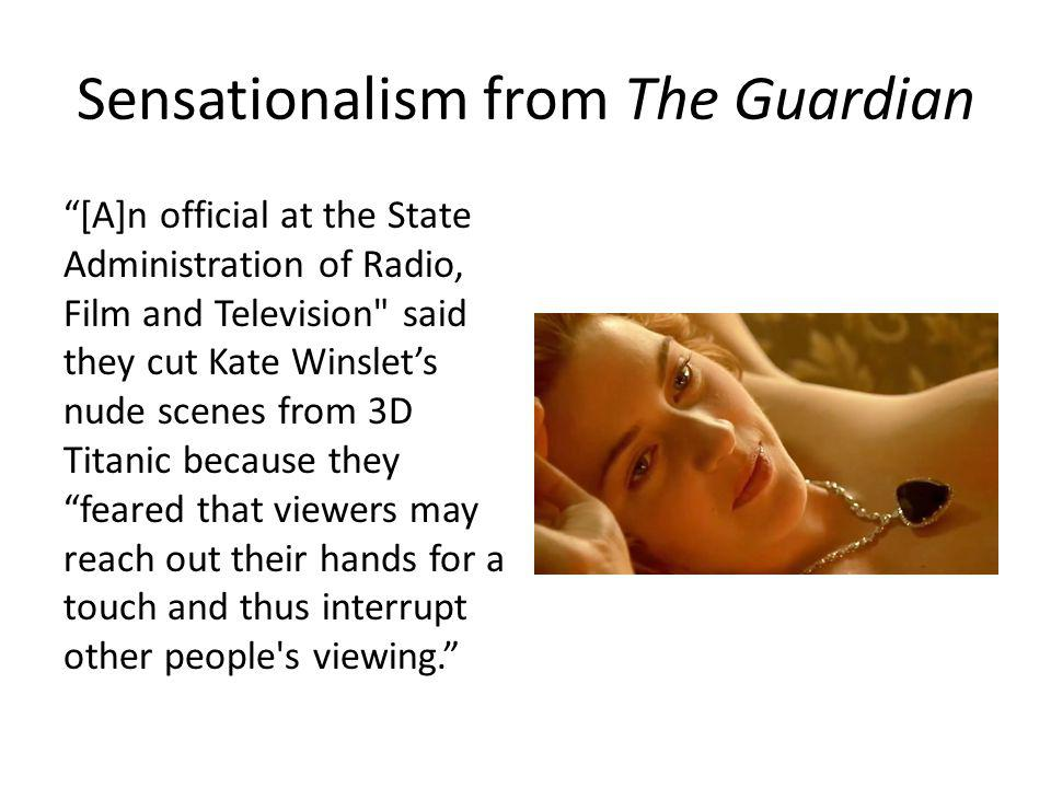 Sensationalism from The Guardian [A]n official at the State Administration of Radio, Film and Television said they cut Kate Winslets nude scenes from 3D Titanic because they feared that viewers may reach out their hands for a touch and thus interrupt other people s viewing.