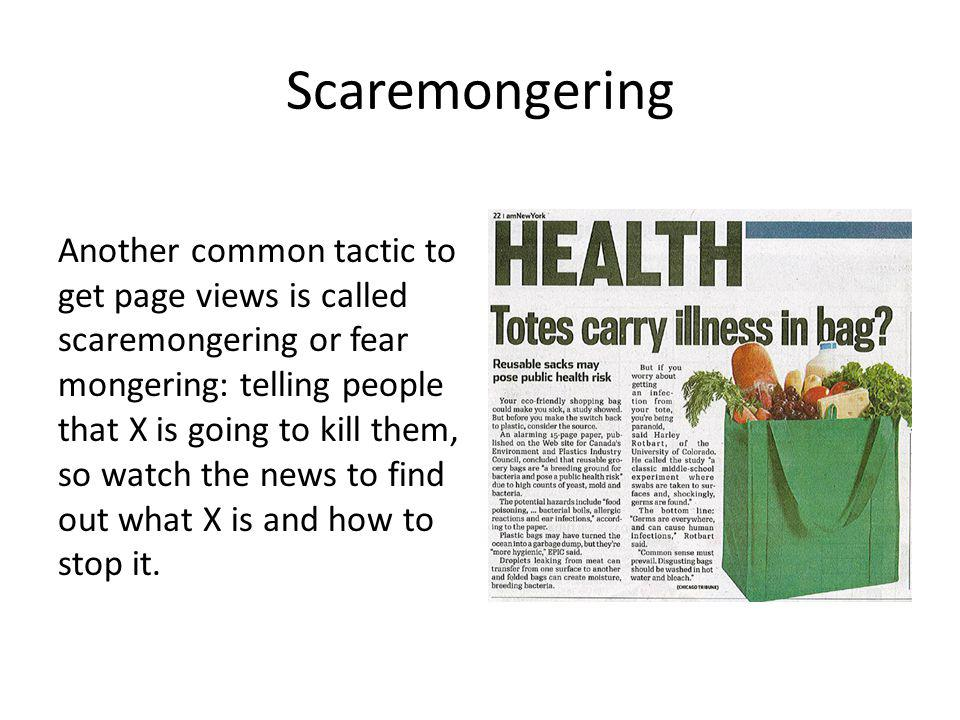 Scaremongering Another common tactic to get page views is called scaremongering or fear mongering: telling people that X is going to kill them, so watch the news to find out what X is and how to stop it.