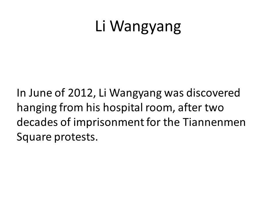 Li Wangyang In June of 2012, Li Wangyang was discovered hanging from his hospital room, after two decades of imprisonment for the Tiannenmen Square protests.