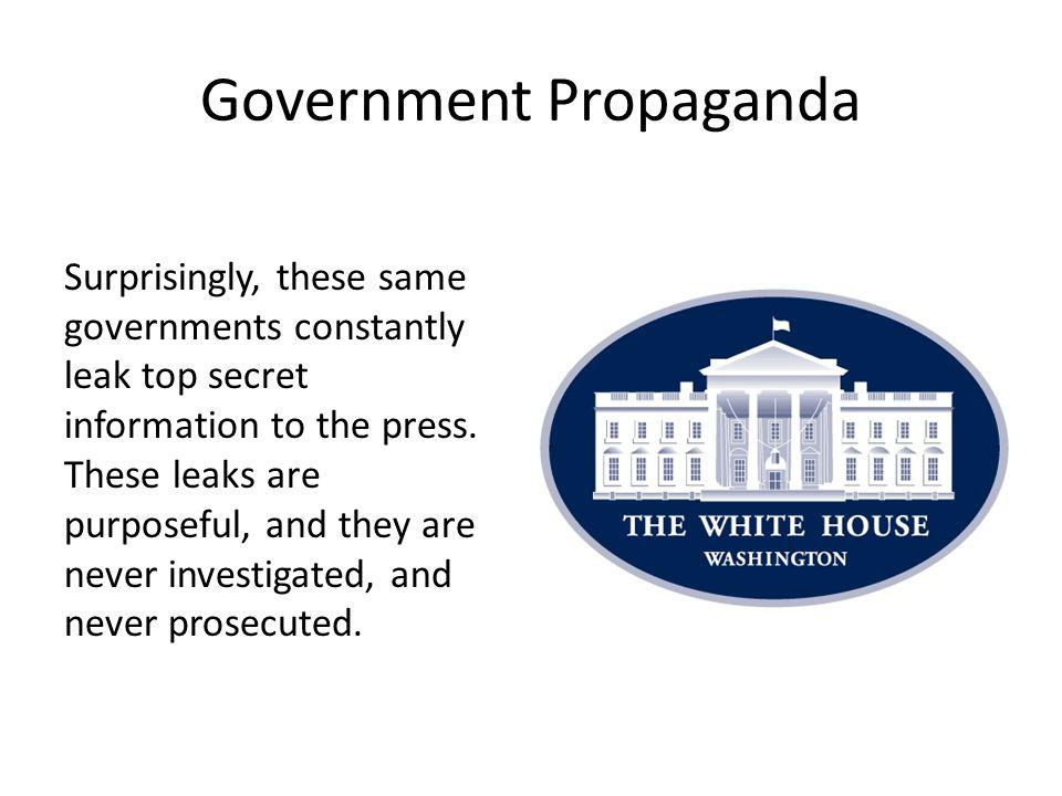 Government Propaganda Surprisingly, these same governments constantly leak top secret information to the press.