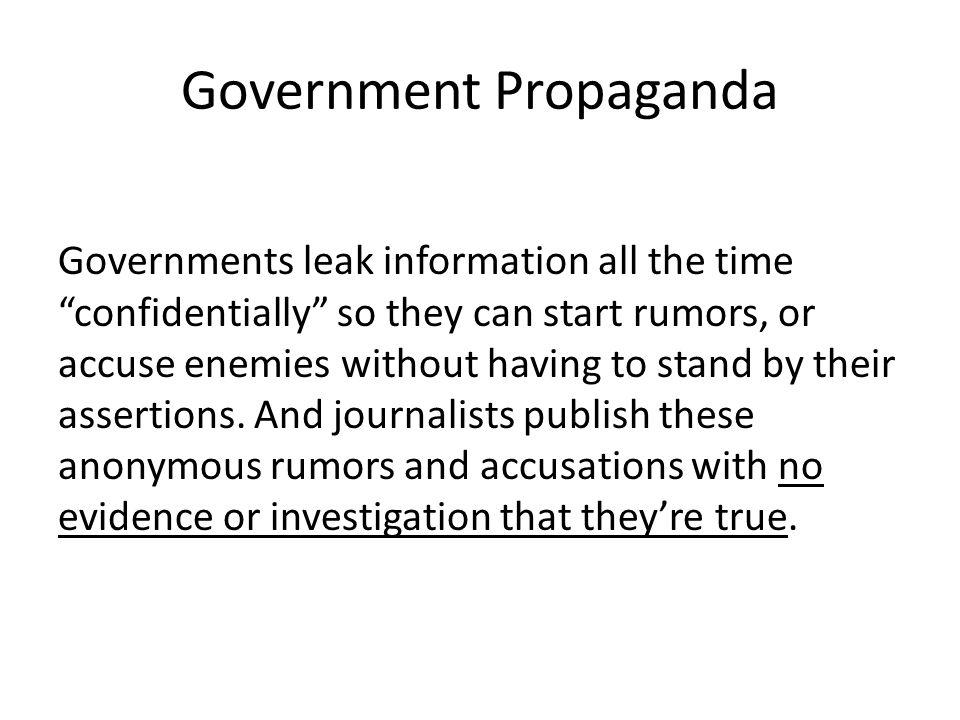 Government Propaganda Governments leak information all the time confidentially so they can start rumors, or accuse enemies without having to stand by their assertions.