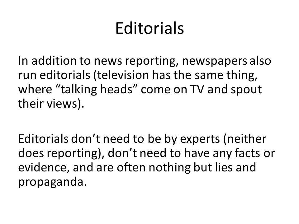 Editorials In addition to news reporting, newspapers also run editorials (television has the same thing, where talking heads come on TV and spout their views).