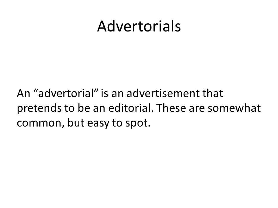 An advertorial is an advertisement that pretends to be an editorial.