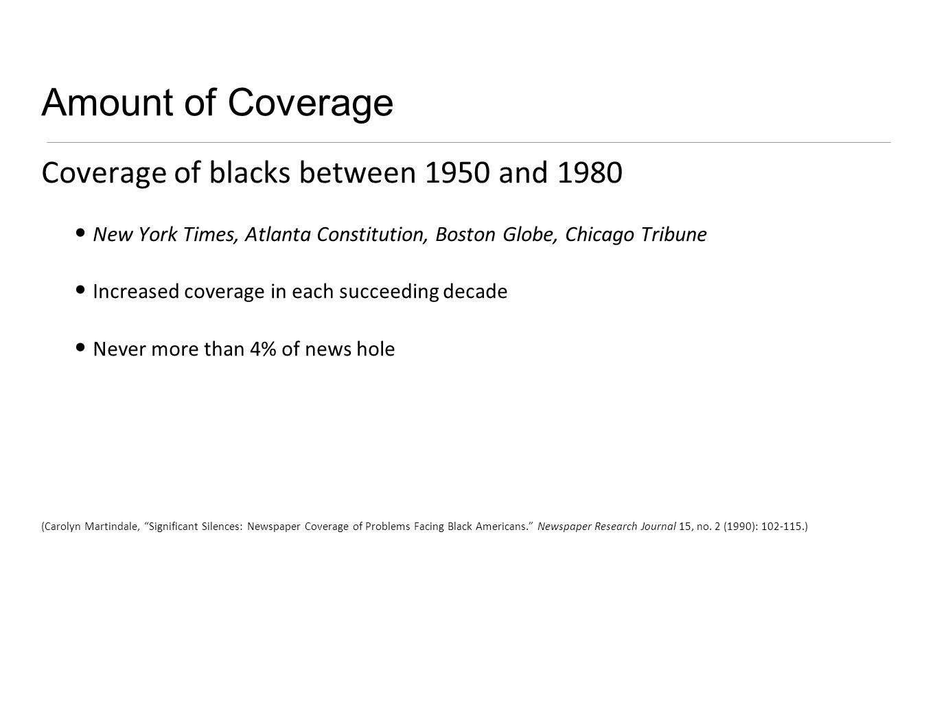 Amount of Coverage Coverage of blacks between 1950 and 1980 New York Times, Atlanta Constitution, Boston Globe, Chicago Tribune Increased coverage in each succeeding decade Never more than 4% of news hole (Carolyn Martindale, Significant Silences: Newspaper Coverage of Problems Facing Black Americans.
