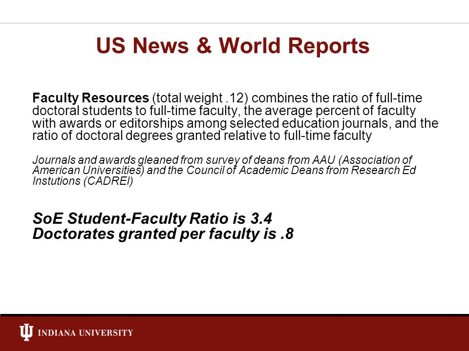 Faculty Resources (total weight.12) combines the ratio of full-time doctoral students to full-time faculty, the average percent of faculty with awards or editorships among selected education journals, and the ratio of doctoral degrees granted relative to full-time faculty Journals and awards gleaned from survey of deans from AAU (Association of American Universities) and the Council of Academic Deans from Research Ed Instutions (CADREI) SoE Student-Faculty Ratio is 3.4 Doctorates granted per faculty is.8 US News & World Reports