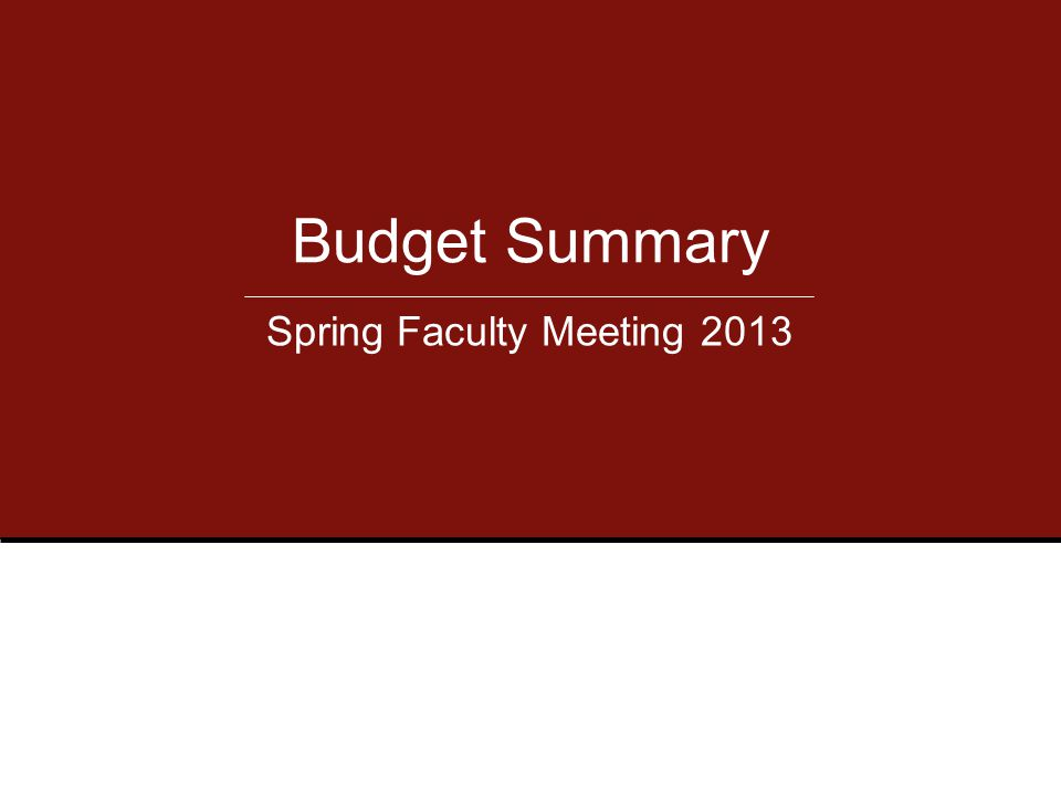 Budget Summary Spring Faculty Meeting 2013