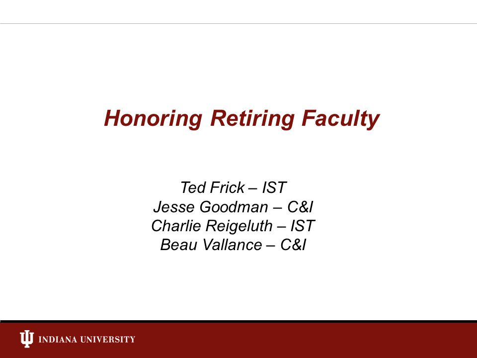 Honoring Retiring Faculty Ted Frick – IST Jesse Goodman – C&I Charlie Reigeluth – IST Beau Vallance – C&I