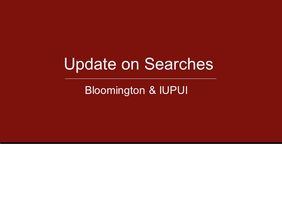Update on Searches Bloomington & IUPUI
