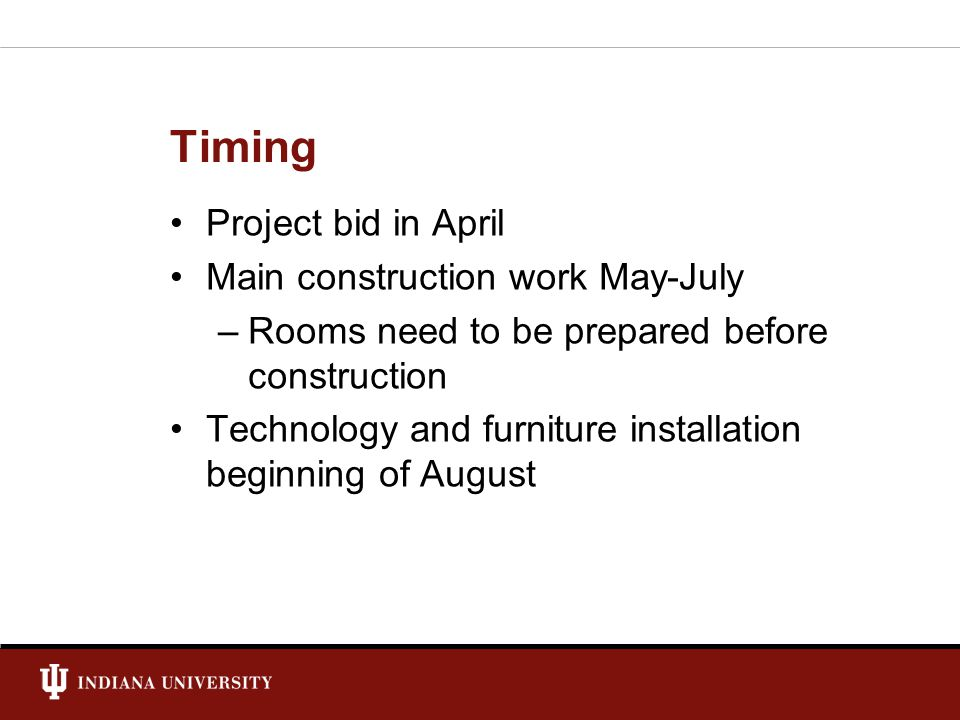 Timing Project bid in April Main construction work May-July –Rooms need to be prepared before construction Technology and furniture installation beginning of August