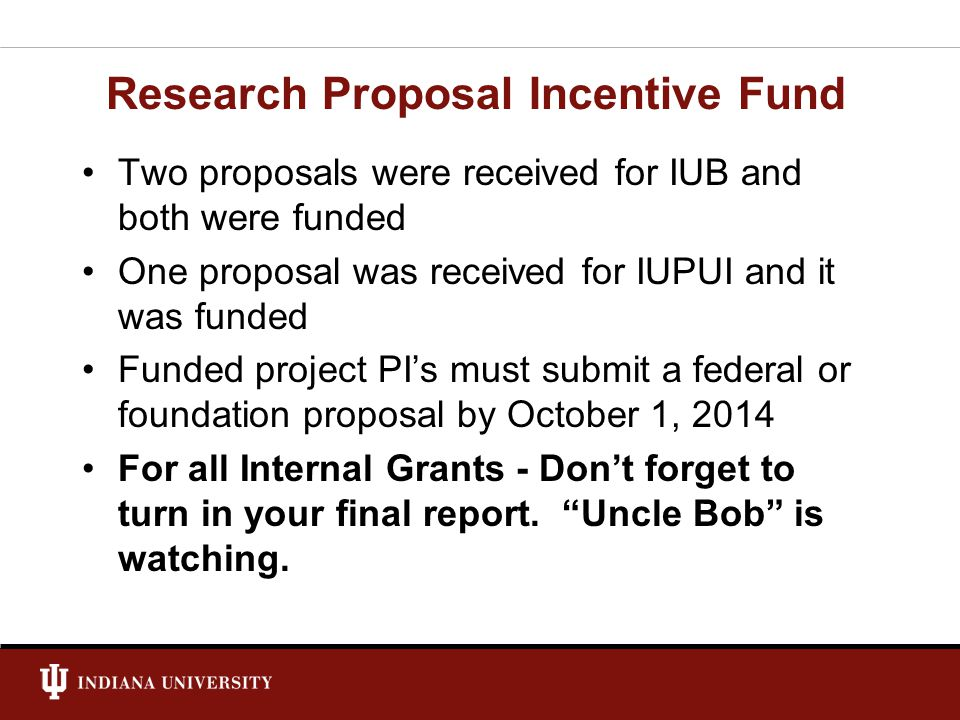 Research Proposal Incentive Fund Two proposals were received for IUB and both were funded One proposal was received for IUPUI and it was funded Funded