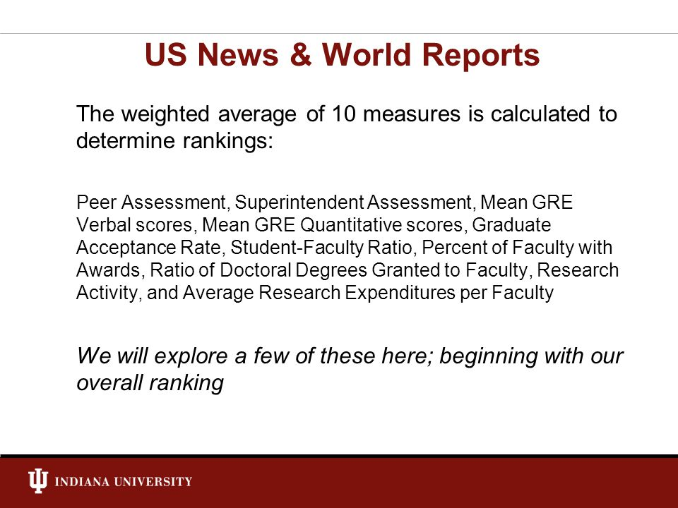 The weighted average of 10 measures is calculated to determine rankings: Peer Assessment, Superintendent Assessment, Mean GRE Verbal scores, Mean GRE Quantitative scores, Graduate Acceptance Rate, Student-Faculty Ratio, Percent of Faculty with Awards, Ratio of Doctoral Degrees Granted to Faculty, Research Activity, and Average Research Expenditures per Faculty We will explore a few of these here; beginning with our overall ranking