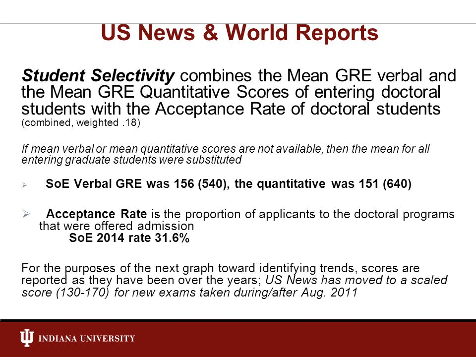 Student Selectivity combines the Mean GRE verbal and the Mean GRE Quantitative Scores of entering doctoral students with the Acceptance Rate of doctoral students (combined, weighted.18) If mean verbal or mean quantitative scores are not available, then the mean for all entering graduate students were substituted SoE Verbal GRE was 156 (540), the quantitative was 151 (640) Acceptance Rate is the proportion of applicants to the doctoral programs that were offered admission SoE 2014 rate 31.6% For the purposes of the next graph toward identifying trends, scores are reported as they have been over the years; US News has moved to a scaled score (130-170) for new exams taken during/after Aug.