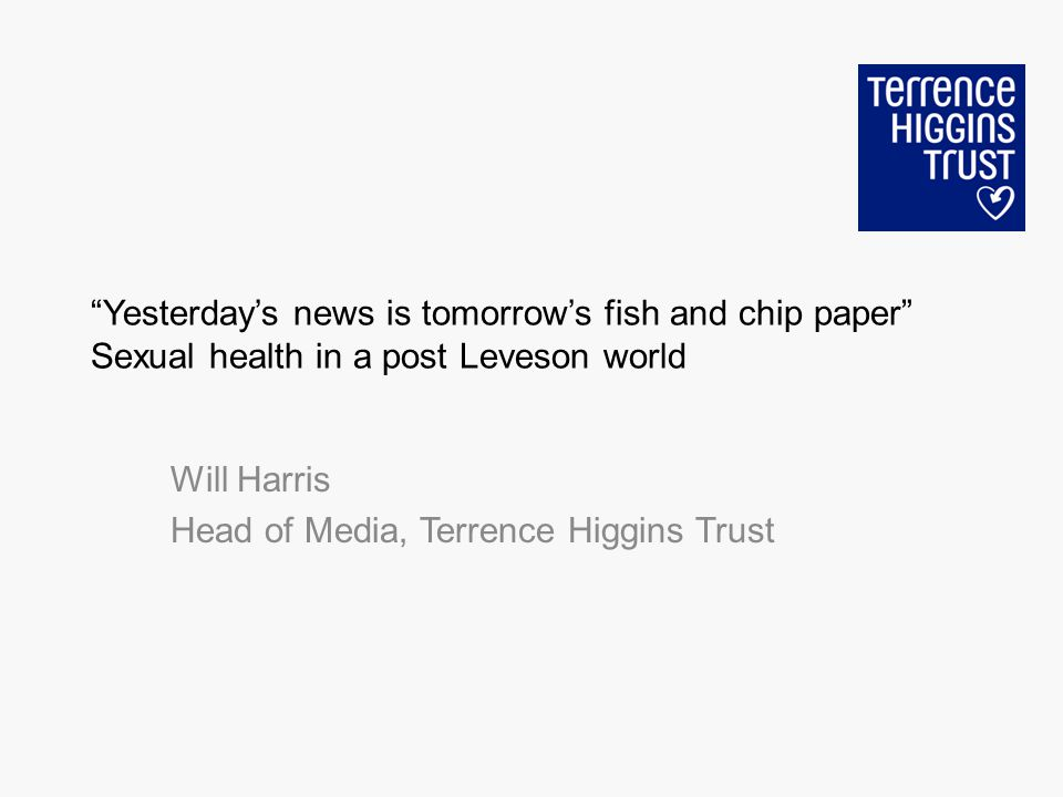 Yesterdays news is tomorrows fish and chip paper Sexual health in a post Leveson world Will Harris Head of Media, Terrence Higgins Trust
