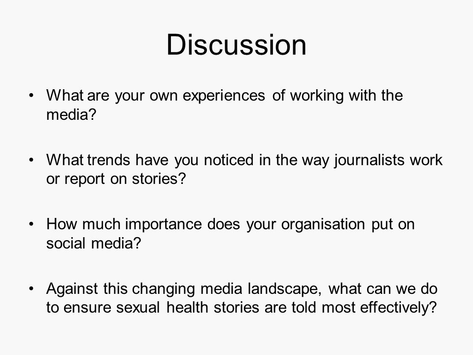 Discussion What are your own experiences of working with the media? What trends have you noticed in the way journalists work or report on stories? How