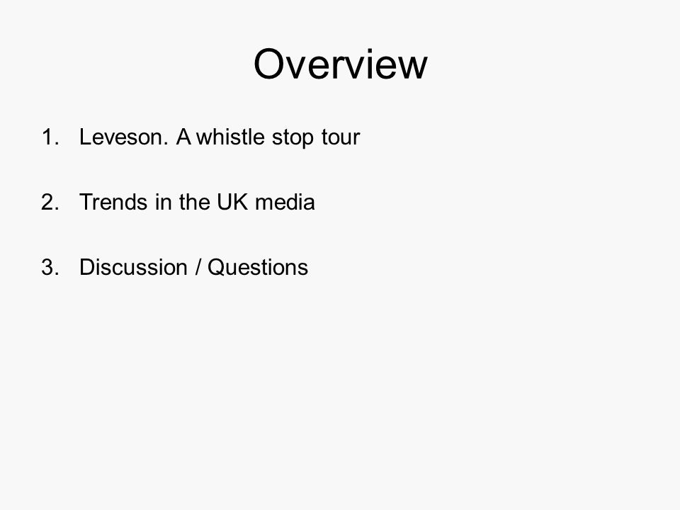 Overview 1.Leveson. A whistle stop tour 2.Trends in the UK media 3.Discussion / Questions