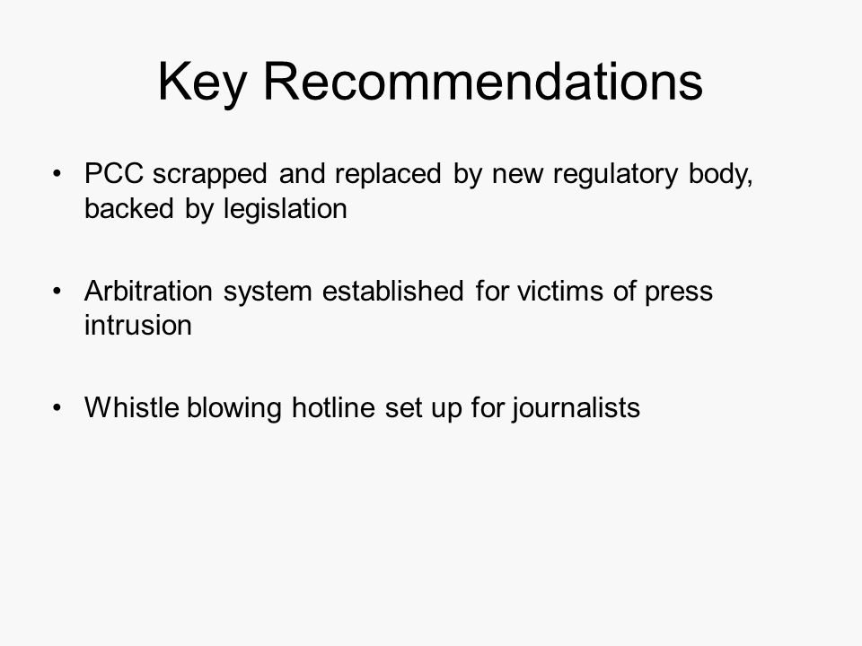 Key Recommendations PCC scrapped and replaced by new regulatory body, backed by legislation Arbitration system established for victims of press intrusion Whistle blowing hotline set up for journalists