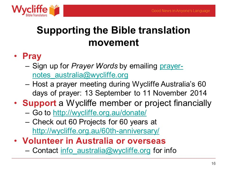 16 Good News in Anyones Language Supporting the Bible translation movement Pray –Sign up for Prayer Words by emailing prayer- notes_australia@wycliffe.orgprayer- notes_australia@wycliffe.org –Host a prayer meeting during Wycliffe Australias 60 days of prayer: 13 September to 11 November 2014 Support a Wycliffe member or project financially –Go to http://wycliffe.org.au/donate/http://wycliffe.org.au/donate/ –Check out 60 Projects for 60 years at http://wycliffe.org.au/60th-anniversary/ http://wycliffe.org.au/60th-anniversary/ Volunteer in Australia or overseas –Contact info_australia@wycliffe.org for infoinfo_australia@wycliffe.org