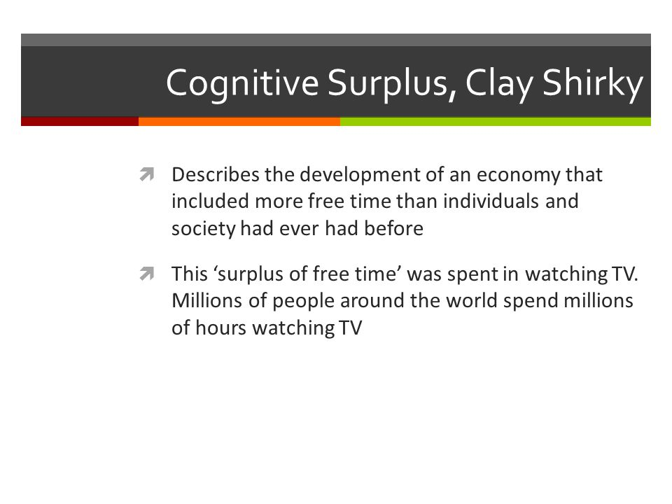 Cognitive Surplus, Clay Shirky Describes the development of an economy that included more free time than individuals and society had ever had before T