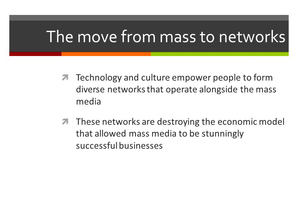 The move from mass to networks Technology and culture empower people to form diverse networks that operate alongside the mass media These networks are destroying the economic model that allowed mass media to be stunningly successful businesses