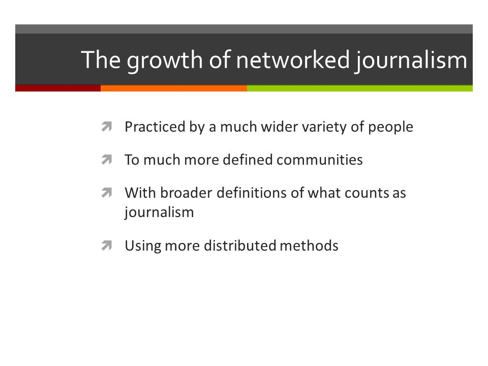 The growth of networked journalism Practiced by a much wider variety of people To much more defined communities With broader definitions of what counts as journalism Using more distributed methods