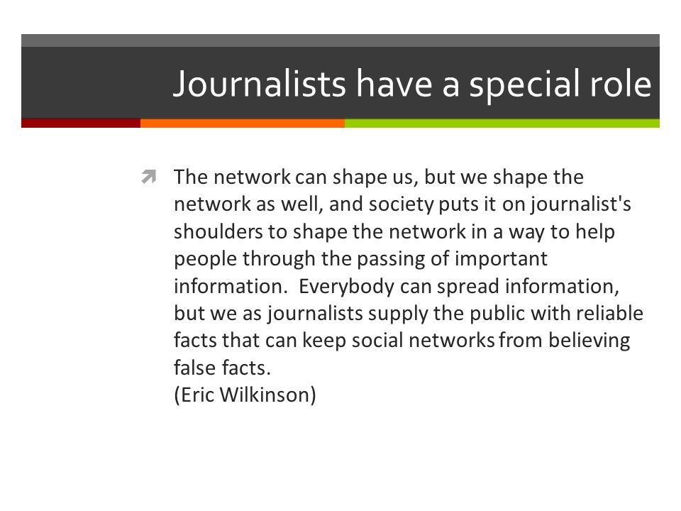 Journalists have a special role The network can shape us, but we shape the network as well, and society puts it on journalist s shoulders to shape the network in a way to help people through the passing of important information.