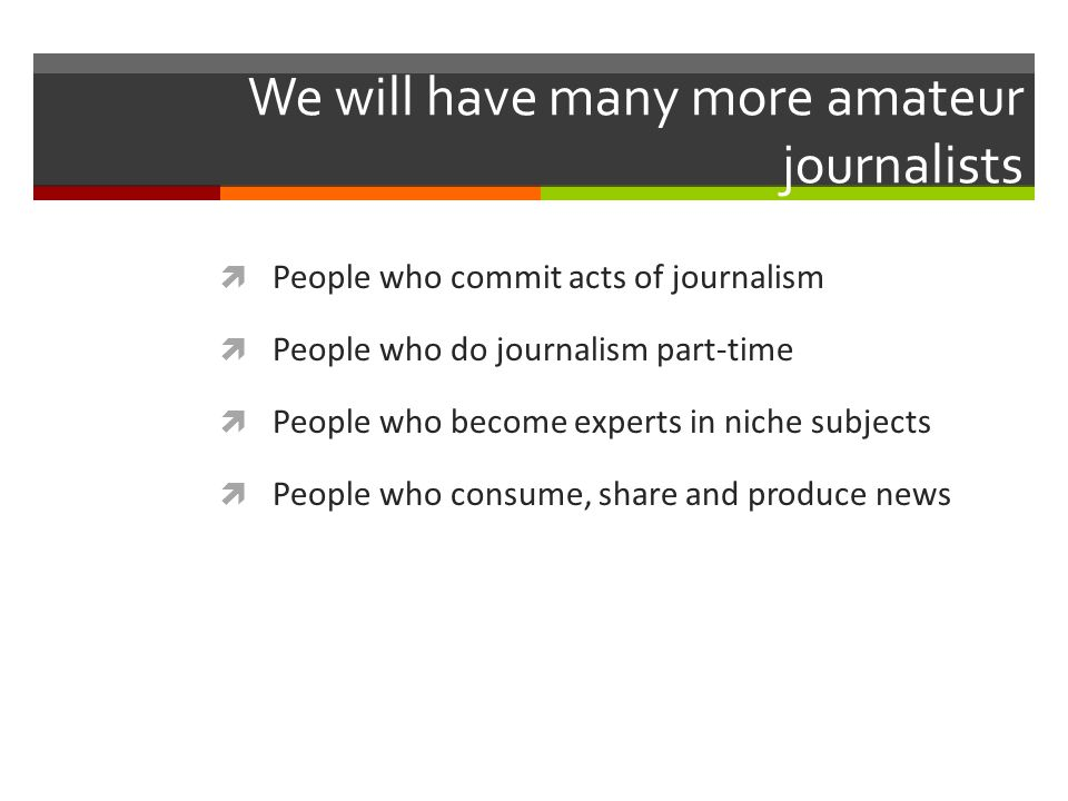 We will have many more amateur journalists People who commit acts of journalism People who do journalism part-time People who become experts in niche subjects People who consume, share and produce news