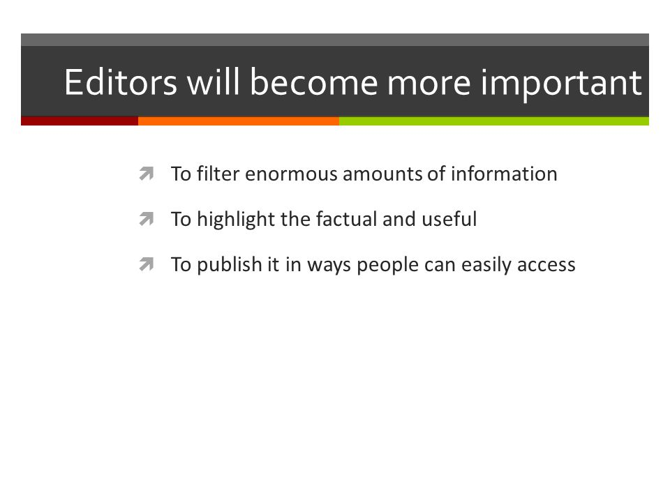 Editors will become more important To filter enormous amounts of information To highlight the factual and useful To publish it in ways people can easi