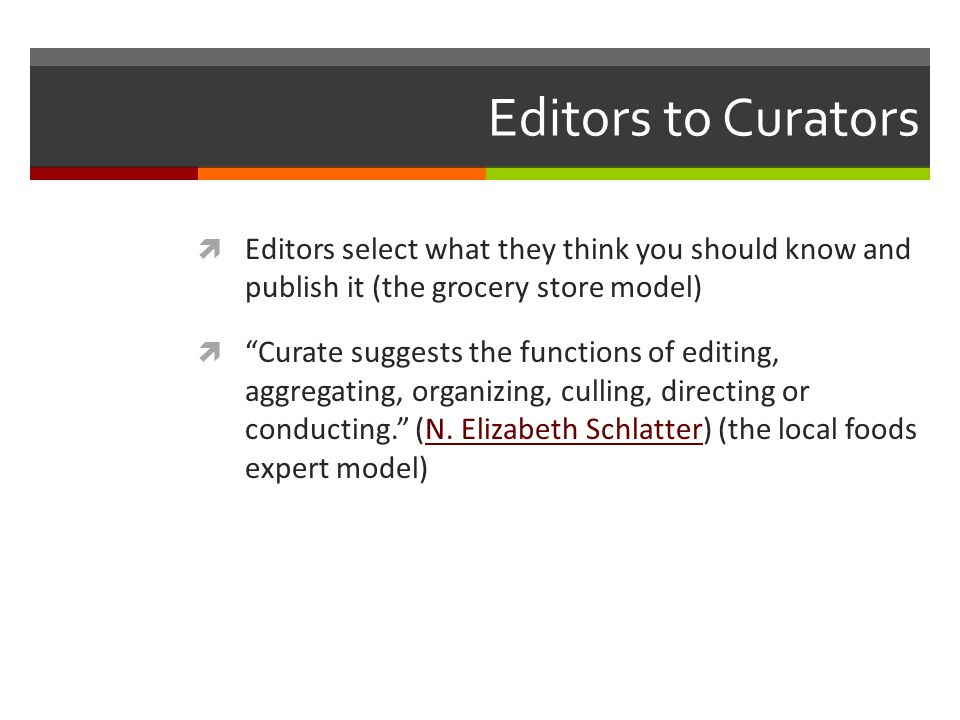 Editors to Curators Editors select what they think you should know and publish it (the grocery store model) Curate suggests the functions of editing, aggregating, organizing, culling, directing or conducting.